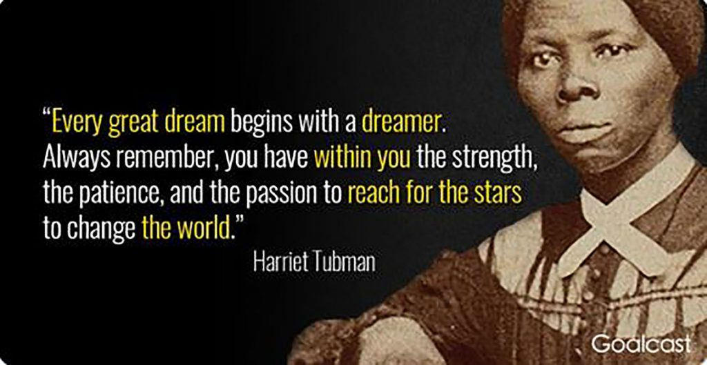Harriet Tubman image next to quote: Every great dream begins with a dreamer. Always remember, you have within you the strength, the patience, and the passion to reach for the stars to change the world.